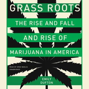 Grass Roots: The Rise and Fall and Rise of Marijuana in America by Emily Dufton
